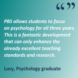 'PBS allows students to focus on psychology for all three years. This is a fantastic development that can only enhance the already excellent teaching standards and research.' Lucy, Psychology graduate
